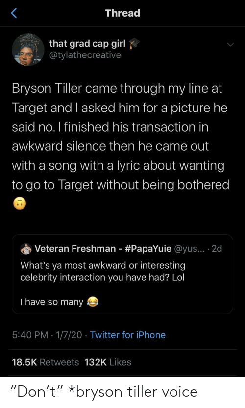 "I Finished: Thread  that grad cap girl  @tylathecreative  Bryson Tiller came through my line at  Target and I asked him for a picture he  said no. I finished his transaction in  awkward silence then he came out  with a song with a lyric about wanting  to go to Target without being bothered  Veteran Freshman - #PapaYuie @yus... ·2d  What's ya most awkward or interesting  celebrity interaction you have had? Lol  T have so many  5:40 PM · 1/7/20 · Twitter for iPhone  18.5K Retweets 132K Likes ""Don't"" *bryson tiller voice"