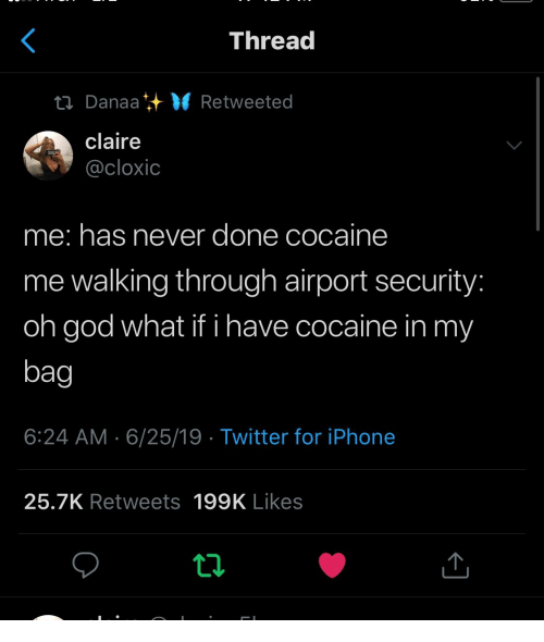 Claire: Thread  ti Danaa VRetweeted  claire  @cloxic  me: has never done cocaine  me walking through airport security:  oh god what if i have cocaine in my  bag  6:24 AM 6/25/19 Twitter for iPhone  25.7K Retweets 199K Likes