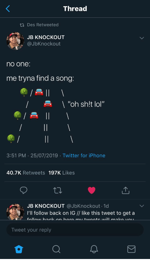 "Sh T: Thread  ti Des Retweeted  JB KNOCKOUT  @JbKnockout  no one:  me tryna finda song:  | ""oh sh!t lol""  3:51 PM 25/07/2019 Twitter for iPhone  40.7K Retweets 197K Likes  JB KNOCKOUT @JbKnockout 1d  I'll follow back on IG // like this tweet to get a  follow baclk an hara mu twoote will mako vOu  Tweet your reply"