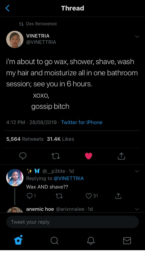 Iphone 5: Thread  ti Des Retweeted  VINETRIA  @VINETTRIA  i'm about to go wax, shower, shave, wash  my hair and moisturize all in one bathroom  session; see you in 6 hours.  Хохо,  gossip bitch  4:12 PM 28/08/2019 Twitter for iPhone  .  5,564 Retweets 31.4K Likes  @_p3tite 1d  Replying to @VINETTRIA  Wax AND shave??  31  anemic hoe @arixnnalee 1d  Tweet your reply
