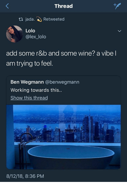 r&b: +  Thread  ti jada.  Retweeted  Lolo  @lex_lolo  add some r&b and some wine? a vibe I  am trying to feel.  Ben Wegmann @benwegmann  Working towards this...  Show this thread  8/12/18, 8:36 PM