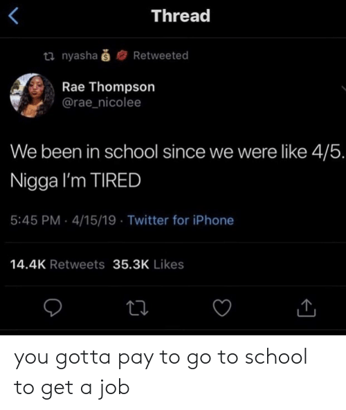 Thompson: Thread  ti nyashaš  Retweeted  Rae Thompson  @rae_nicolee  We been in school since we were like 4/5.  Nigga I'm TIRED  5:45 PM 4/15/19 Twitter for iPhone  14.4K Retweets 35.3K Likes you gotta pay to go to school to get a job