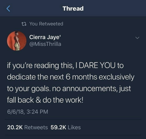 If Youre Reading This: Thread  ti You Retweeted  Cierra Jaye'  @MissThrilla  if you're reading this, I DARE YOU to  dedicate the next 6 months exclusively  to your goals.no announcements, just  fall back & do the work!  6/6/18, 3:24 PM  20.2K Retweets 59.2K Likes