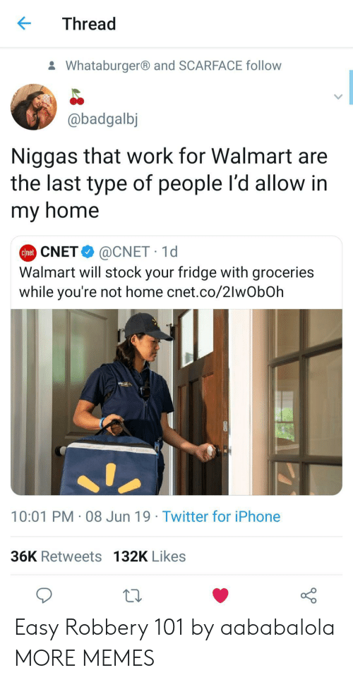 Type Of People: Thread  Whataburgerand SCARFACE follow  @badgalbj  Niggas that work for Walmart are  the last type of people l'd allow in  my home  @CNET 1d  Walmart will stock your fridge with groceries  while you're not home cnet.co/2lwObOh  Chet CNET  10:01 PM 08 Jun 19 Twitter for iPhone  36K Retweets 132K Likes Easy Robbery 101 by aababalola MORE MEMES