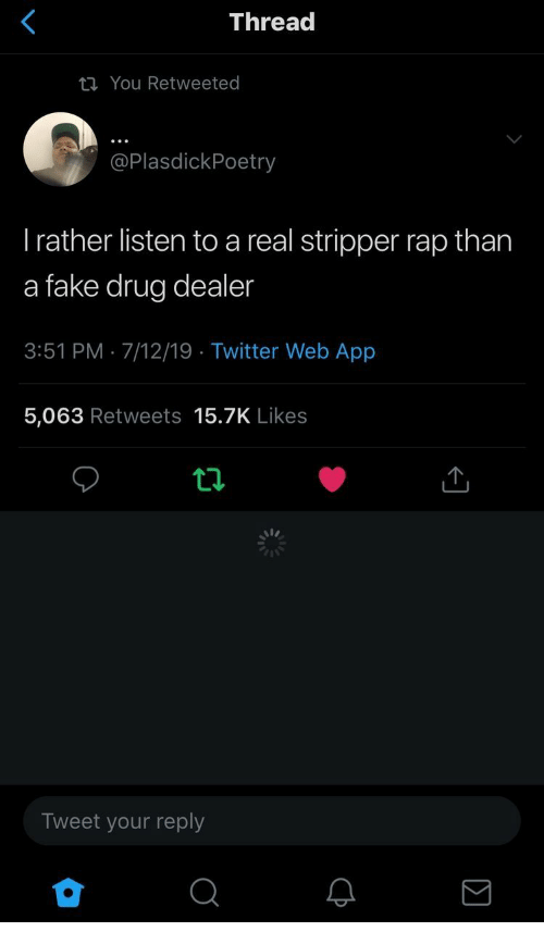Drug dealer: Thread  You Retweeted  @PlasdickPoetry  Trather listen to a real stripper rap than  a fake drug dealer  3:51 PM 7/12/19 Twitter Web App  5,063 Retweets 15.7K Likes  Tweet your reply  Σ