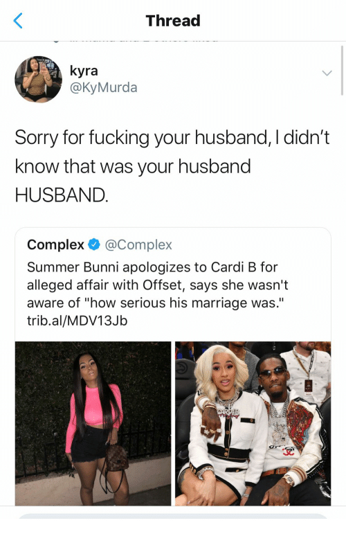 """affair: Thread  yra  @KyMurda  Sorry for fucking your husband, I didn't  know that was your husband  HUSBAND  Complex @Complex  Summer Bunni apologizes to Cardi B for  alleged affair With Offset, says she wasn't  aware of """"how serious his marriage was.""""  trib.al/MDV13Jb"""