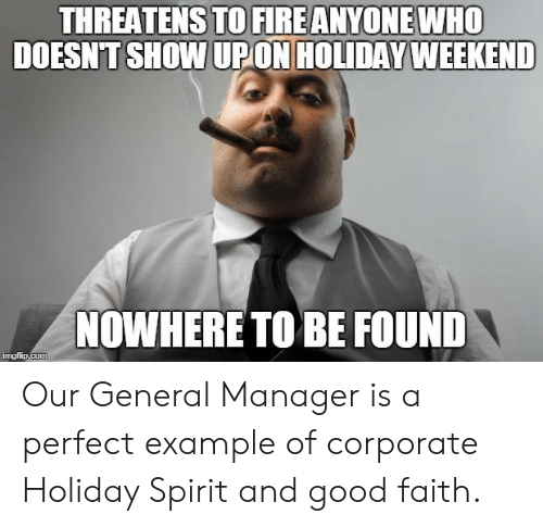 holiday spirit: THREATENS TO FIRE ANYONE WHO  DOESNT SHOW UPON HOLIDAY WEEKEND  NOWHERE TO BE FOUND Our General Manager is a perfect example of corporate Holiday Spirit and good faith.