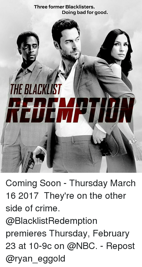 Bad, Crime, and Memes: Three former Blacklisters.  Doing bad for good.  THE BLACKLIST Coming Soon - Thursday March 16 2017 ・・・ They're on the other side of crime. @BlacklistRedemption premieres Thursday, February 23 at 10-9c on @NBC. - Repost @ryan_eggold