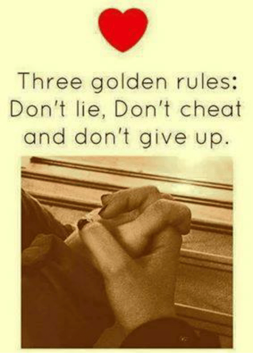 Golden Rule: Three golden rules:  Don't lie, Don't cheat  and don't give up.