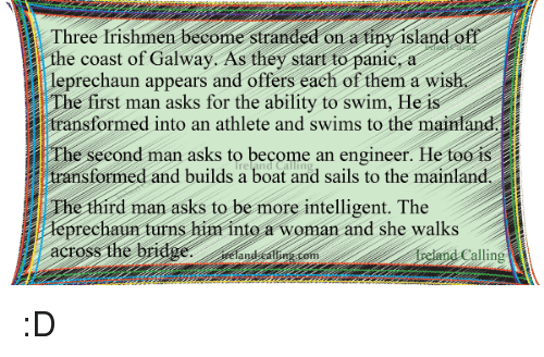 Memes, Transformers, and Ireland: Three Irishmen become stranded on a tiny island off  the coast of Galway. As they start to panic, a  i appears and offers each of them a wish  e first man asks for the ability to swim, He is  transformed into an athlete and swims to the mainland  il Phe second man asks to become an engineer. He too iS  transformed and builds a boat and sails to the main  The third man asks to be more intelligent. The  prec  turns him into a woman and she walks  across  Ireland alling :D