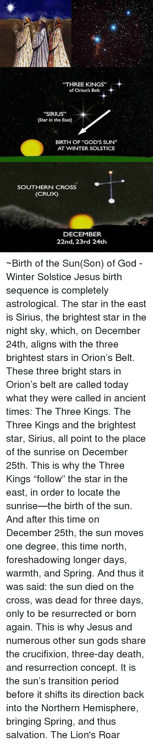 """hemisphere: """"THREE KINGS""""  of Orion's Belt  """"SIRIUS""""  (Star in the East)  BIRTH OF """"GOD'S SUN""""  AT WINTER SOLSTICE  SOUTHERN CROSS  (CRUX)  DECEMBER  22nd, 23rd 24th ~Birth of the Sun(Son) of God - Winter Solstice  Jesus birth sequence is completely astrological. The star in the east is Sirius, the brightest star in the night sky, which, on December 24th, aligns with the three brightest stars in Orion's Belt. These three bright stars in Orion's belt are called today what they were called in ancient times: The Three Kings. The Three Kings and the brightest star, Sirius, all point to the place of the sunrise on December 25th. This is why the Three Kings """"follow"""" the star in the east, in order to locate the sunrise—the birth of the sun. And after this time on December 25th, the sun moves one degree, this time north, foreshadowing longer days, warmth, and Spring. And thus it was said: the sun died on the cross, was dead for three days, only to be resurrected or born again. This is why Jesus and numerous other sun gods share the crucifixion, three-day death, and resurrection concept. It is the sun's transition period before it shifts its direction back into the Northern Hemisphere, bringing Spring, and thus salvation.  The Lion's Roar"""
