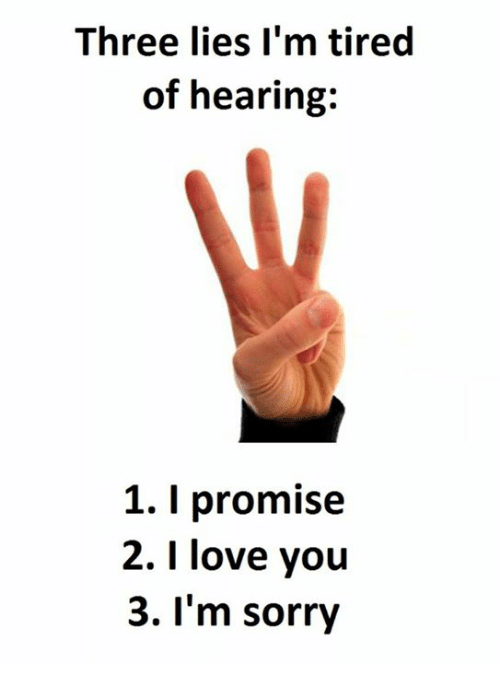 Love, Sorry, and I Love You: Three lies I'm tired  of hearing:  1. l promise  2. I love you  3. I'm sorry