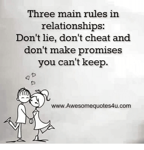 Relationships: Three main rules in  relationships:  Don't lie, don't cheat and  don't make promises  you can't keep.  www.Awesomequotes4u.conm