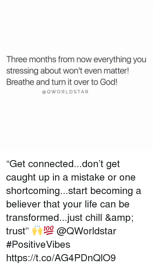 """just chill: Three months from now everything you  stressing about won't even matter!  Breathe and turn it over to God!  a QWORLDSTAR """"Get connected...don't get caught up in a mistake or one shortcoming...start becoming a believer that your life can be transformed...just chill & trust"""" 🙌💯 @QWorldstar #PositiveVibes https://t.co/AG4PDnQlO9"""