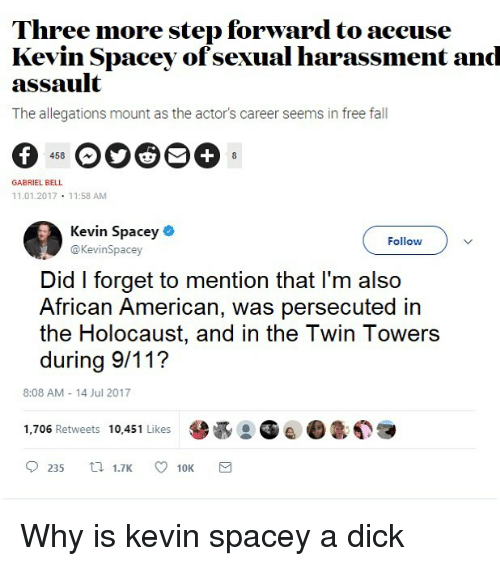 9/11, Fall, and American: Three more step forward to aceuse  Kevin Spacey ofsexual harassment and  assault  The allegations mount as the actor's career seems in free fall  458  GABRIEL BELL  11.01.2017 11:58 AM  Kevin Spacey .  Follow  @KevinSpacey  Did I forget to mention that l'm also  African American, was persecuted in  the Holocaust, and in the Twin Towers  during 9/11?  8:08 AM 14 Jul 2017  1,706 Retweets 10,451 Likes  0235 1.7K ㅇ 10K Why is kevin spacey a dick