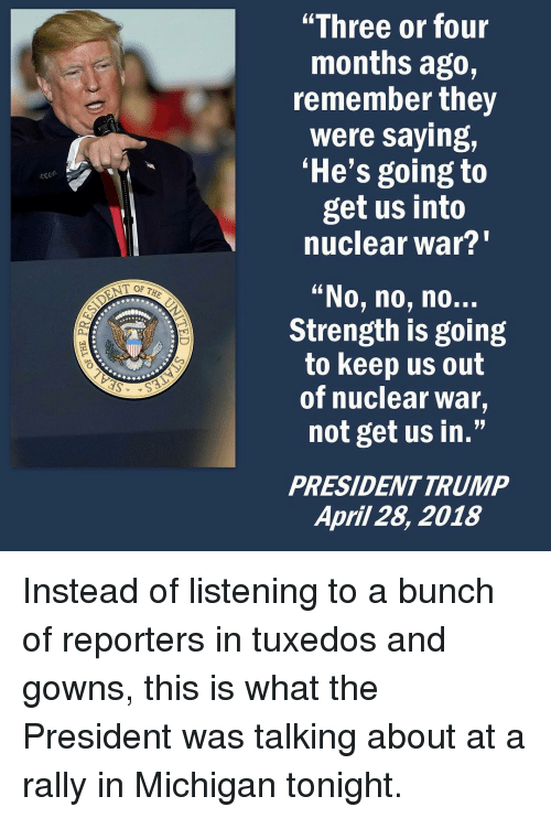 """nuclear war: """"Three or four  months ago,  remember they  were saying,  'He's going to  get us into  nuclear war?""""  """"No, no, no..  Strength is going  to keep us out  of nuclear war,  not get us in.""""  PRESIDENTTRUMP  April 28, 2018 Instead of listening to a bunch of reporters in tuxedos and gowns, this is what the President was talking about at a rally in Michigan tonight."""