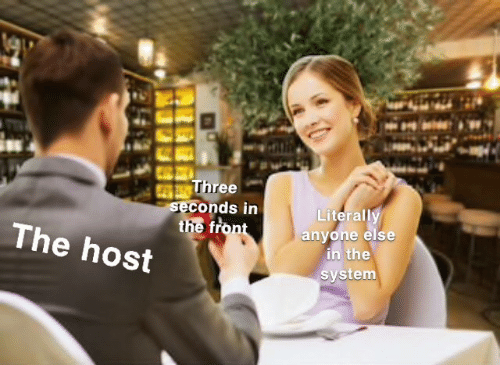 host: Three  seconds in  the front  Literally  anyone else  in the  system  The host
