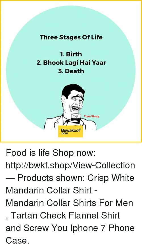 Crispe: Three Stages of Life  1. Birth  2. Bhook Lagi Hai Yaar  3. Death  SK True Story  Bewakoof Food is life   Shop now:  http://bwkf.shop/View-Collection   — Products shown: Crisp White Mandarin Collar Shirt -  Mandarin Collar Shirts For Men  ,  Tartan Check Flannel Shirt and  Screw You Iphone 7 Phone Case.
