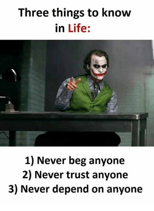 Life, Never, and Knowing: Three things to know  in Life  1) Never beg anyone  2) Never trust anyone  3) Never depend on anyone