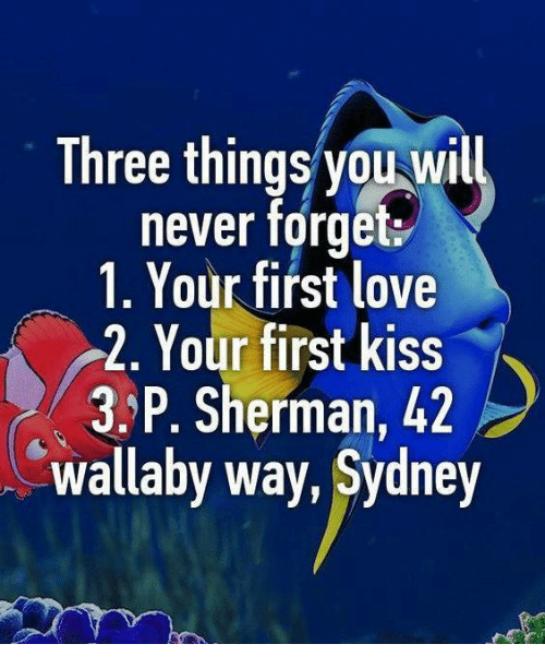 Shermanator: Three things you will  never forget  1. Your first love  2, Your first kiss  3 P. Sherman, 42  wallaby way, Sydney