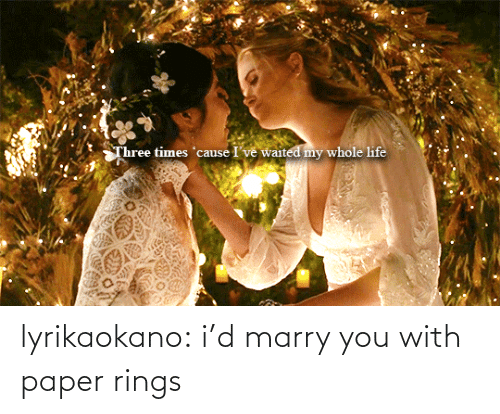 Three Times: Three times 'cause I've waited my whole life lyrikaokano:  i'd marry you with paper rings