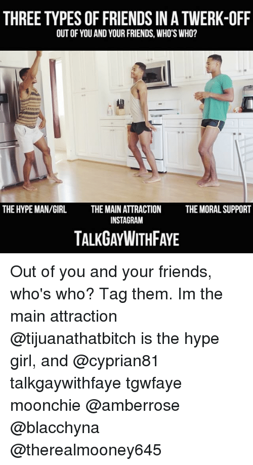hype man: THREE TYPES OF FRIENDS IN A TWERK-OFF  OUT OF YOU AND YOUR FRIENDS, WHO'S WHO?  2722  THE HYPE MAN/GIRL  THE MAIN ATTRACTION  INSTAGRAM  THE MORAL SUPPORT  TALKGAYWITHFAYE Out of you and your friends, who's who? Tag them. Im the main attraction @tijuanathatbitch is the hype girl, and @cyprian81 talkgaywithfaye tgwfaye moonchie @amberrose @blacchyna @therealmooney645