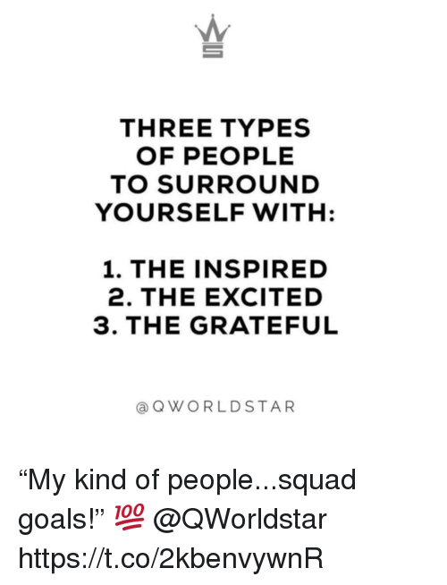 """Goals, Squad, and Three: THREE TYPES  OF PEOPLE  TO SURROUND  YOURSELF WITH  1. THE INSPIRED  2. THE EXCITED  3. THE GRATEFUL  aQWORLDSTAR """"My kind of people...squad goals!"""" 💯 @QWorldstar https://t.co/2kbenvywnR"""