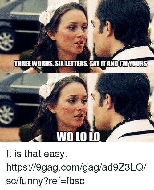 9gag, Dank, and Funny: THREE WORDS. SIX LETTERS.SAY IT ANDIMYOURS  WO LO LO It is that easy.  https://9gag.com/gag/ad9Z3LQ/sc/funny?ref=fbsc