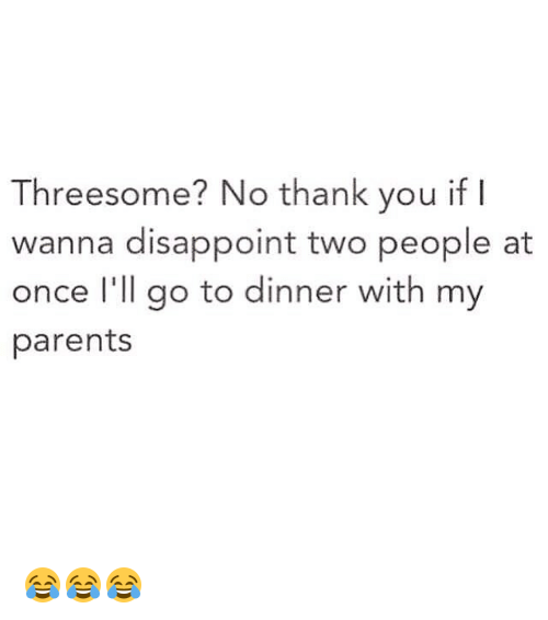 Disappointed: Threesome? No thank you if  wanna disappoint two people at  once I'll go to dinner with my  parents 😂😂😂