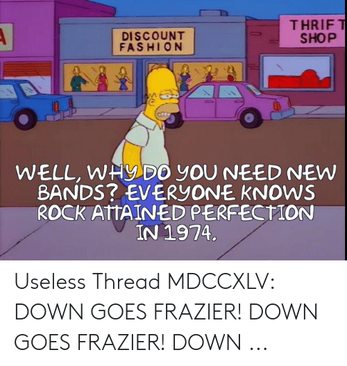 Down Goes Frazier: THRIFT  SHOP  A  DISCOUNT  FASHION  WELL, WHYDO yOU NEED NEW  BANDS? EVERYONE KNOWS  ROCK ATTAINED PERFECTION  IN 1974. Useless Thread MDCCXLV: DOWN GOES FRAZIER! DOWN GOES FRAZIER! DOWN ...