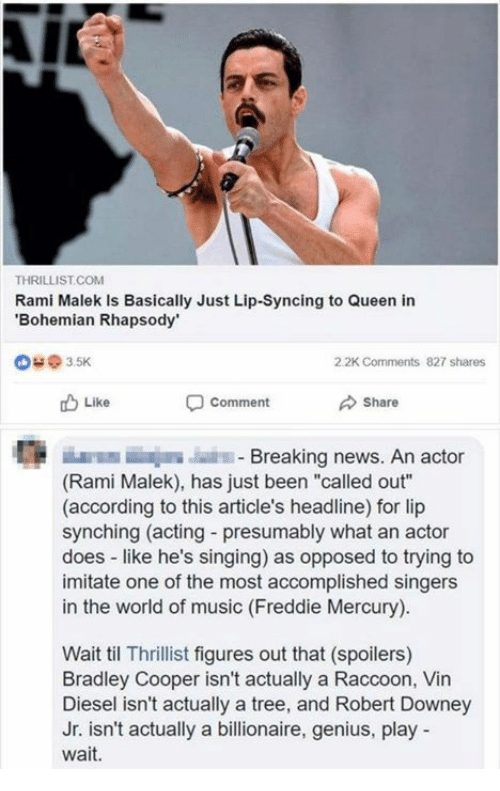 "Vin Diesel: THRILLIST.COM  Rami Malek Is Basically Just Lip-Syncing to Queen in  Bohemian Rhapsody  @ з 5K  2.2K Comments  827 shares  Like  comment  Share  E E  Breaking news. An actor  (Rami Malek), has just been ""called out""  (according to this article's headline) for lip  synching (acting - presumably what an actor  does like he's singing) as opposed to trying to  imitate one of the most accomplished singers  in the world of music (Freddie Mercury)  Wait til Thrillist figures out that (spoilers)  Bradley Cooper isn't actually a Raccoon, Vin  Diesel isn't actually a tree, and Robert Downey  Jr. isn't actually a billionaire, genius, play  wait."
