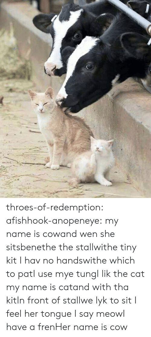 tung: throes-of-redemption: afishhook-anopeneye:  my name is cowand wen she sitsbenethe the stallwithe tiny kit I hav no handswithe which to patI use mye tungI lik the cat   my name is catand with tha kitIn front of stallwe lyk to sit I feel her tongue I say meowI have a frenHer name is cow