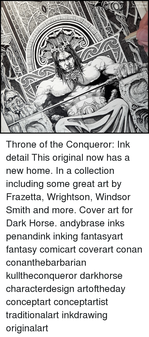 Memes, Home, and Horse: Throne of the Conqueror: Ink detail This original now has a new home. In a collection including some great art by Frazetta, Wrightson, Windsor Smith and more. Cover art for Dark Horse. andybrase inks penandink inking fantasyart fantasy comicart coverart conan conanthebarbarian kulltheconqueror darkhorse characterdesign artoftheday conceptart conceptartist traditionalart inkdrawing originalart