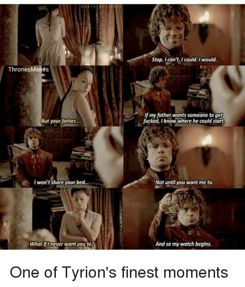 Fucking, Memes, and Fuck: Thrones  enes  But your father...  won't share your bed...  What if I never want you to?  Stop, I can't I could, I would.  my father wants someone to get  fucked, know where he could start  Not until you want me to.  And so my watch begins. One of Tyrion's finest moments