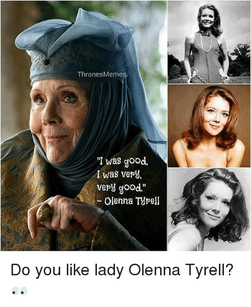 "Do You Like: Thrones Memes  ""I was good,  I was very,  very good.""  Olenna Tyrell Do you like lady Olenna Tyrell? 👀"