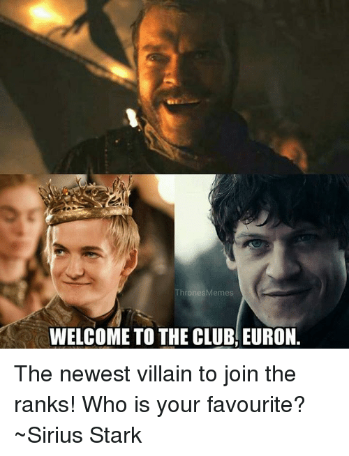 Starked: ThronesMemes  WELCOME TO THE CLUB, EURON. The newest villain to join the ranks! Who is your favourite? ~Sirius Stark
