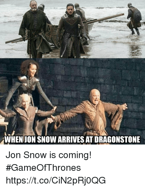 Jon Snow, Snow, and Gameofthrones: ThronesMemes  WHENJON SNOW ARRIVES AT DRAGONSTONE Jon Snow is coming! #GameOfThrones https://t.co/CiN2pRj0QG