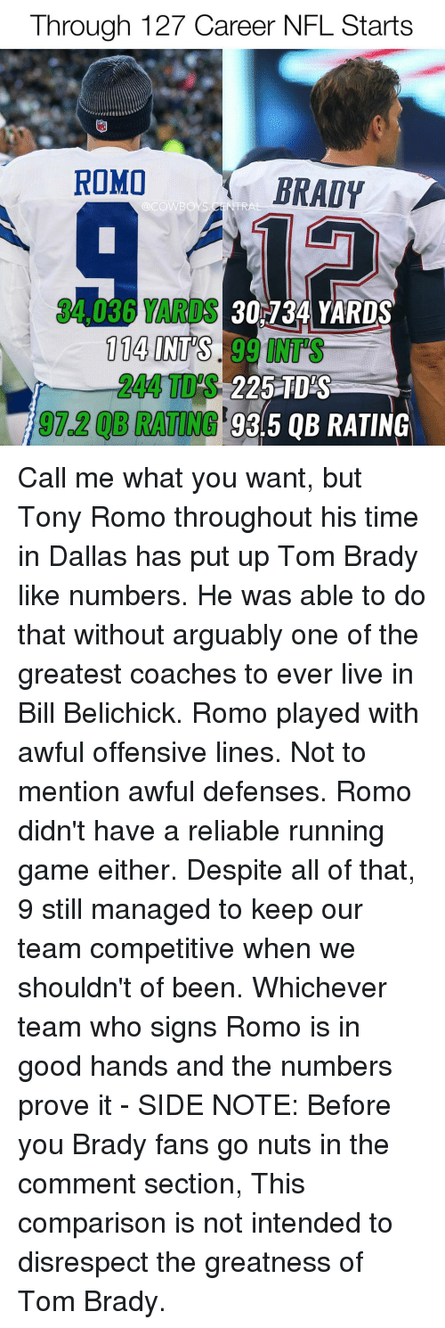 Bill Belichick, Memes, and Belichick: Through 127 Career NFL Starts  ROMO  BRADY  30734 YARDS  114 INTS  225 TDAS  197.208 93.5 QB RATING Call me what you want, but Tony Romo throughout his time in Dallas has put up Tom Brady like numbers. He was able to do that without arguably one of the greatest coaches to ever live in Bill Belichick. Romo played with awful offensive lines. Not to mention awful defenses. Romo didn't have a reliable running game either. Despite all of that, 9 still managed to keep our team competitive when we shouldn't of been. Whichever team who signs Romo is in good hands and the numbers prove it - SIDE NOTE: Before you Brady fans go nuts in the comment section, This comparison is not intended to disrespect the greatness of Tom Brady.