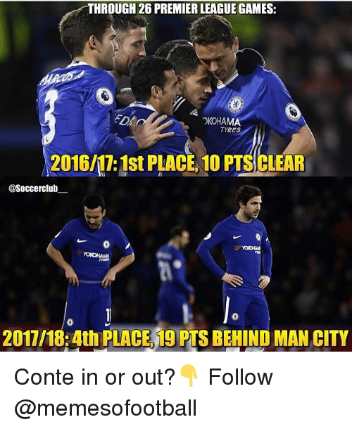 premier-league-games: THROUGH 26 PREMIER LEAGUE GAMES:  OKOHAMA  TYRES  2016/17: 1st PLACE 10 PTS CLEAR  Soccerclub  19  0  2017/18:4th PLACE,19 PTS BEHIND MAN CITY Conte in or out?👇 Follow @memesofootball