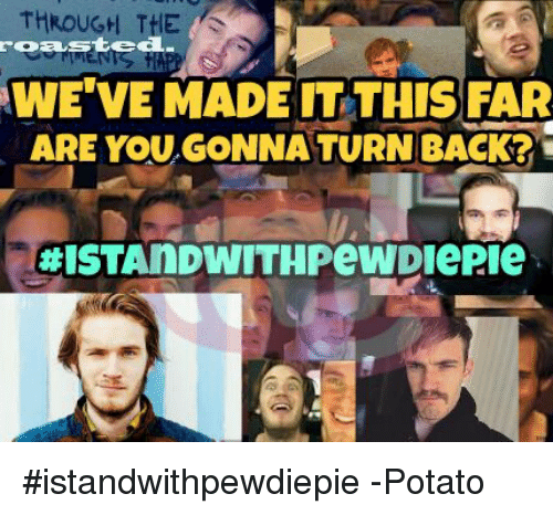 Potato, Filipino (Language), and Back: THROUGH THE  sted.  WE VE MADE IT THIS FAR  ARE YOU GONNA TURN BACK?  EHISTAMIDWITHPeWDiePie #istandwithpewdiepie  -Potato