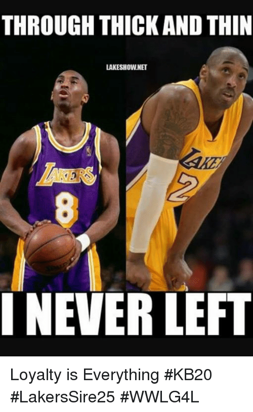 Memes, 🤖, and Everything: THROUGH THICK AND THIN  LAKESHOWNET  INEVER LEFT Loyalty is Everything #KB20  #LakersSire25 #WWLG4L