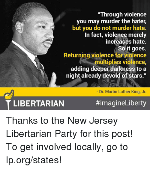 """devoid: """"Through violence  you may murder the hater,  but you do not murder hate.  In fact, violence merely  increases hate.  So it goes.  Returning violence for violence  multiplies violence,  adding deeper darkness to a  night already devoid of stars.""""  Dr. Martin Luther King, Jr.  #imagineLiberty  T LIBERTARIAN Thanks to the New Jersey Libertarian Party for this post! To get involved locally, go to lp.org/states!"""