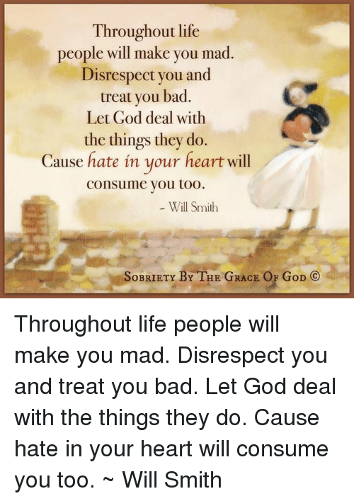 Bad, God, and Life: Throughout life  people will make you mad  Disrespect you and  treat you bad.  Let God deal with  the things they do.  Cause hate in your heart will  consume you too.  Will Smith  SoBRIETY BY THE GRACE OF GoD  CO Throughout life people will make you mad. Disrespect you and treat you bad. Let God deal with the things they do. Cause hate in your heart will consume you too. ~ Will Smith