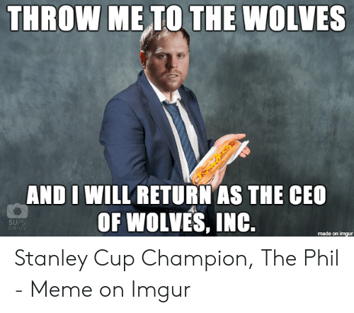 Champion Meme: THROW ME TO THE WOLVES  AND I WILL RETURN AS THE CEO  OF WOLVES, INC.  SUPS  EVENTS  made on imgur