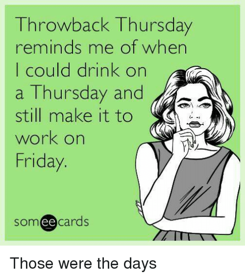 Throwback Thursday: Throwback Thursday  reminds me of when  I could drink on  a Thursday and  still make it to  work on  Friday  cards  ee Those were the days