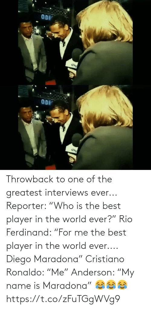 "throwback: Throwback to one of the greatest interviews ever...  Reporter: ""Who is the best player in the world ever?""  Rio Ferdinand: ""For me the best player in the world ever.... Diego Maradona""  Cristiano Ronaldo: ""Me""  Anderson: ""My name is Maradona"" 😂😂😂 https://t.co/zFuTGgWVg9"
