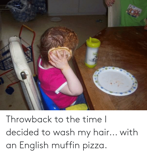 Wash: Throwback to the time I decided to wash my hair... with an English muffin pizza.