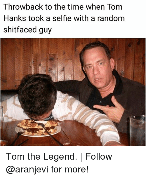 Memes, Selfie, and Tom Hanks: Throwback to the time when Tom  Hanks took a selfie with a random  shitfaced guy Tom the Legend. | Follow @aranjevi for more!