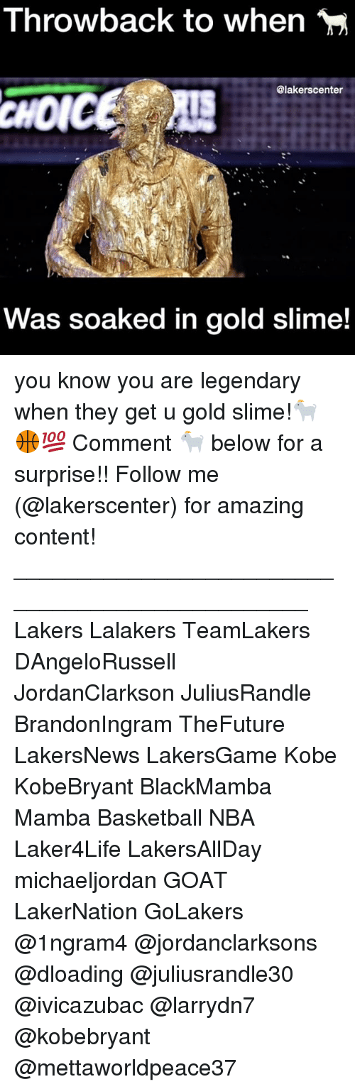 Basketball, Los Angeles Lakers, and Memes: Throwback to when  @lakerscenter  Was soaked in gold slime! you know you are legendary when they get u gold slime!🐐🏀💯 Comment 🐐 below for a surprise!! Follow me (@lakerscenter) for amazing content! ________________________________________________ Lakers Lalakers TeamLakers DAngeloRussell JordanClarkson JuliusRandle BrandonIngram TheFuture LakersNews LakersGame Kobe KobeBryant BlackMamba Mamba Basketball NBA Laker4Life LakersAllDay michaeljordan GOAT LakerNation GoLakers @1ngram4 @jordanclarksons @dloading @juliusrandle30 @ivicazubac @larrydn7 @kobebryant @mettaworldpeace37