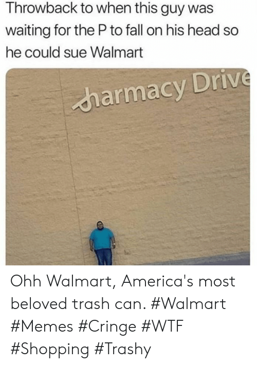 trash can: Throwback to when this guy was  waiting for the Pto fall on his head so  he could sue Walmart  harmacy Drive Ohh Walmart, America's most beloved trash can. #Walmart #Memes #Cringe #WTF #Shopping #Trashy